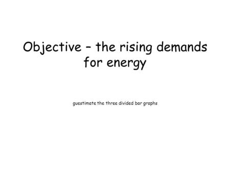 Objective – the rising demands for energy guestimate the three divided bar graphs.