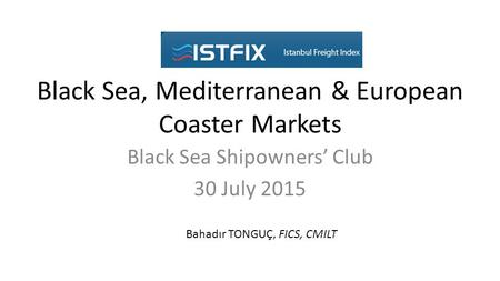 Black Sea, Mediterranean & European Coaster Markets Black Sea Shipowners' Club 30 July 2015 Bahadır TONGUÇ, FICS, CMILT.