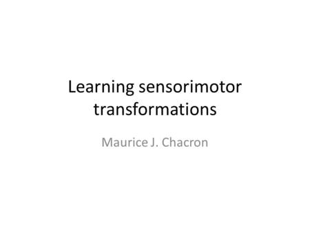 Learning sensorimotor transformations Maurice J. Chacron.