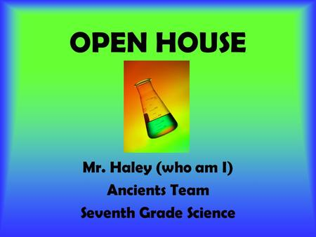 OPEN HOUSE Mr. Haley (who am I) Ancients Team Seventh Grade Science.