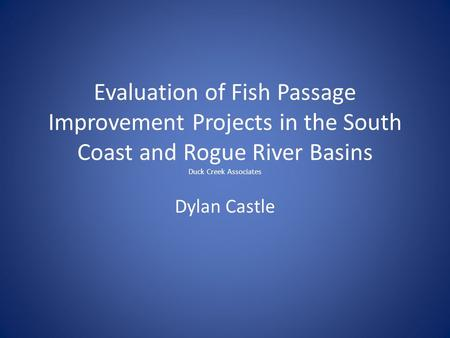 Evaluation of Fish Passage Improvement Projects in the South Coast and Rogue River Basins Duck Creek Associates Dylan Castle.