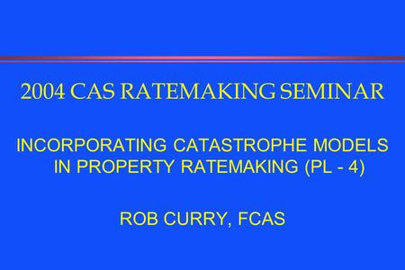 2004 CAS RATEMAKING SEMINAR INCORPORATING CATASTROPHE MODELS IN PROPERTY RATEMAKING (PL - 4) ROB CURRY, FCAS.