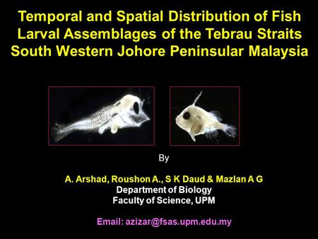 Temporal and Spatial Distribution of Fish Larval Assemblages of the Tebrau Straits South Western Johore Peninsular Malaysia By A. Arshad, Roushon A., S.
