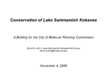Conservation of Lake Sammamish Kokanee A Briefing for the City of Bellevue Planning Commission David St. John – Lake Sammamish Kokanee Work Group