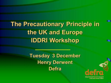 The Precautionary Principle in the UK and Europe IDDRI Workshop Tuesday 3 December Henry Derwent Defra.