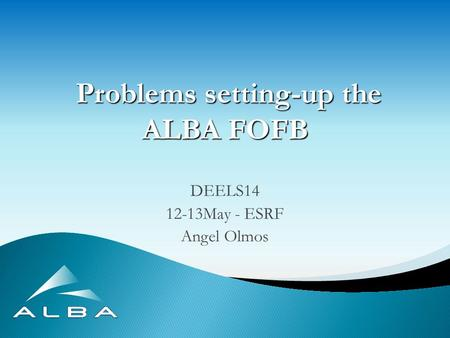 Problems setting-up the ALBA FOFB Problems setting-up the ALBA FOFB DEELS14 12-13May - ESRF Angel Olmos.