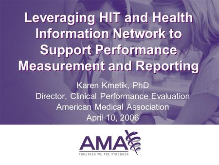 Leveraging HIT and Health Information Network to Support Performance Measurement and Reporting Karen Kmetik, PhD Director, Clinical Performance Evaluation.