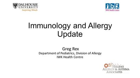 Greg Rex Department of Pediatrics, Division of Allergy IWK Health Centre Immunology and Allergy Update.