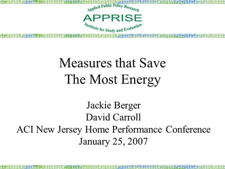 Measures that Save The Most Energy Jackie Berger David Carroll ACI New Jersey Home Performance Conference January 25, 2007.