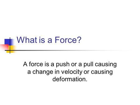 What is a Force? A force is a push or a pull causing a change in velocity or causing deformation.