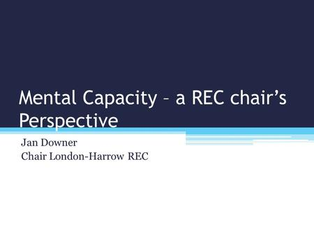 Mental Capacity – a REC chair's Perspective Jan Downer Chair London-Harrow REC.