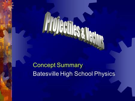 Concept Summary Batesville High School Physics. Projectiles  A projectile is an object moving in 2 dimensions under the influence of gravity. For example,