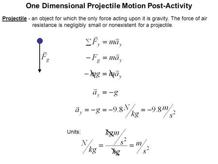 One Dimensional Projectile Motion Post-Activity Units: Projectile - an object for which the only force acting upon it is gravity. The force of air resistance.