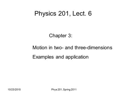 Physics 201, Lect. 6 Chapter 3: Motion in two- and three-dimensions Examples and application 10/23/2015Phys 201, Spring 2011.