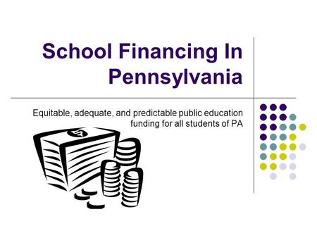 School Financing In Pennsylvania Equitable, adequate, and predictable public education funding for all students of PA.
