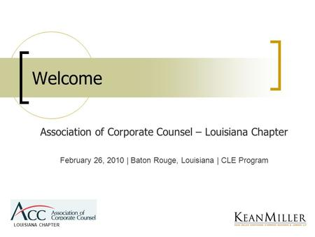 Welcome Association of Corporate Counsel – Louisiana Chapter February 26, 2010 | Baton Rouge, Louisiana | CLE Program LOUISIANA CHAPTER.