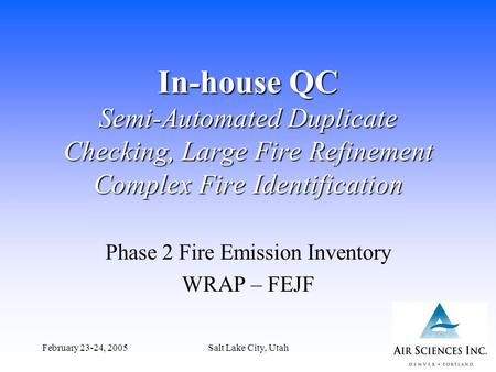 February 23-24, 2005Salt Lake City, Utah1 In-house QC Semi-Automated Duplicate Checking, Large Fire Refinement Complex Fire Identification Phase 2 Fire.