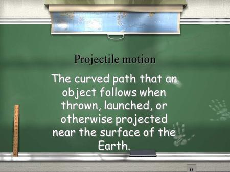 Projectile motion The curved path that an object follows when thrown, launched, or otherwise projected near the surface of the Earth.