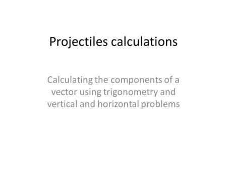 Projectiles calculations Calculating the components of a vector using trigonometry and vertical and horizontal problems.