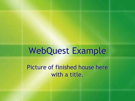 WebQuest Example Picture of finished house here with a title.
