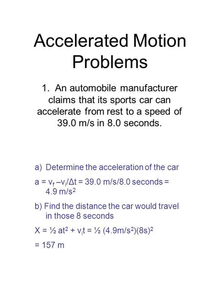 Accelerated Motion Problems 1. An automobile manufacturer claims that its sports car can accelerate from rest to a speed of 39.0 m/s in 8.0 seconds. a)Determine.