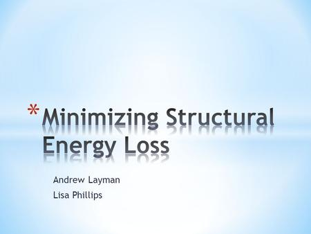 Andrew Layman Lisa Phillips. What is the primary source of energy loss in a house and what are some solutions to minimize this loss?