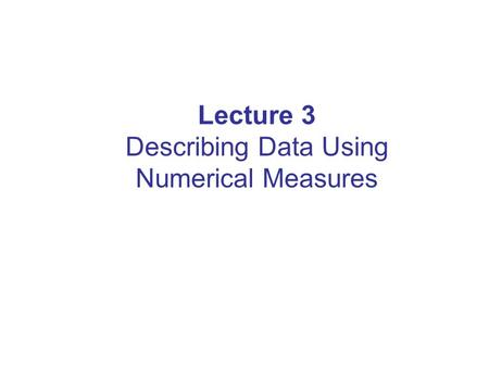 Lecture 3 Describing Data Using Numerical Measures.