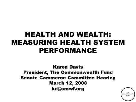 THE COMMONWEALTH FUND HEALTH AND WEALTH: MEASURING HEALTH SYSTEM PERFORMANCE Karen Davis President, The Commonwealth Fund Senate Commerce Committee Hearing.