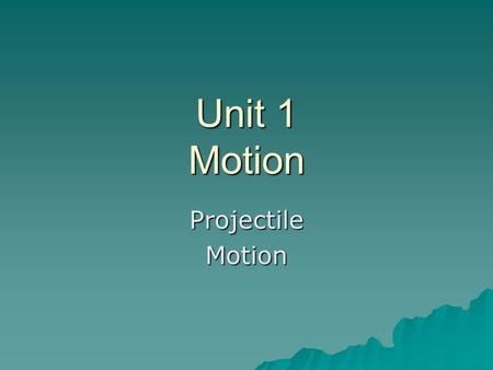 Unit 1 Motion ProjectileMotion. Motion to Date  Uniform Motion  Accelerated Motion  Relative Motion.