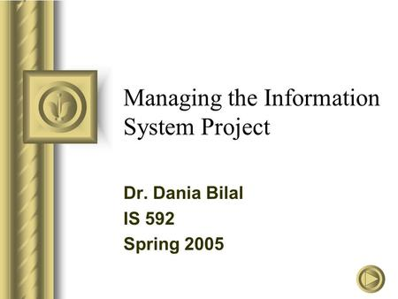 Managing the Information System Project Dr. Dania Bilal IS 592 Spring 2005.
