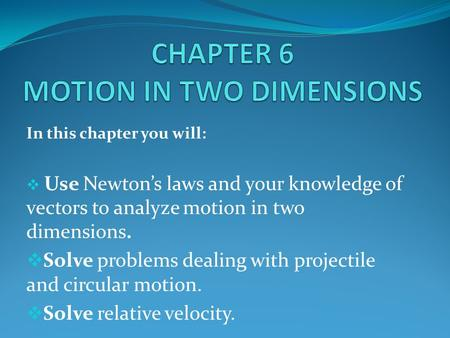 In this chapter you will:  Use Newton's laws and your knowledge of vectors to analyze motion in two dimensions.  Solve problems dealing with projectile.