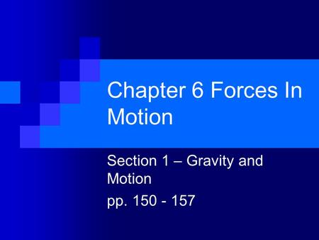 Chapter 6 Forces In Motion Section 1 – Gravity and Motion pp. 150 - 157.