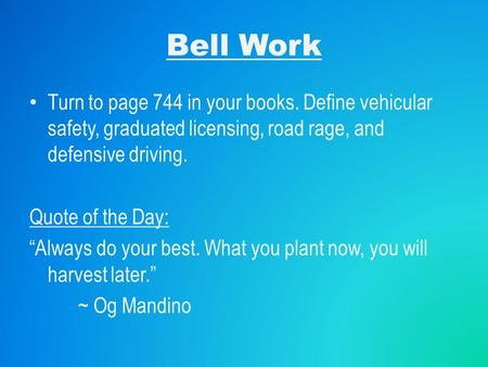 "Bell Work Turn to page 744 in your books. Define vehicular safety, graduated licensing, road rage, and defensive driving. Quote of the Day: ""Always do."