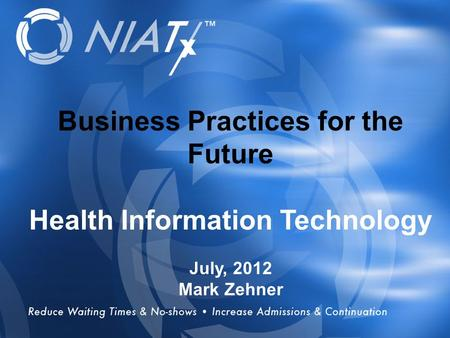 Overview Business Practices for the Future Health Information Technology July, 2012 Mark Zehner.