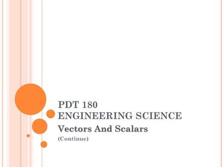 PDT 180 ENGINEERING SCIENCE Vectors And Scalars (Continue)