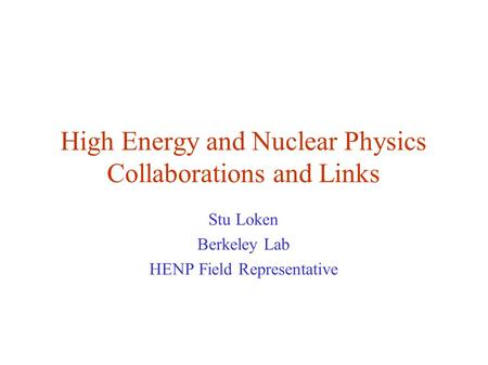 High Energy and Nuclear Physics Collaborations and Links Stu Loken Berkeley Lab HENP Field Representative.