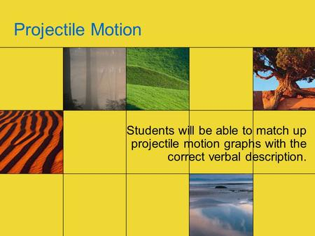 Projectile Motion Students will be able to match up projectile motion graphs with the correct verbal description.