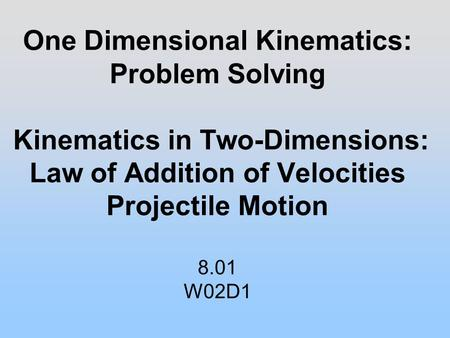 One Dimensional Kinematics: Problem Solving Kinematics in Two-Dimensions: Law of Addition of Velocities Projectile Motion 8.01 W02D1.