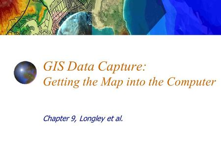 Chapter 9, Longley et al. GIS Data Capture: Getting the Map into the Computer.