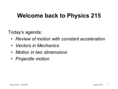 Physics 215 – Fall 2014Lecture 02-21 Welcome back to Physics 215 Today's agenda: Review of motion with constant acceleration Vectors in Mechanics Motion.