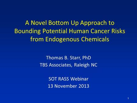 A Novel Bottom Up Approach to Bounding Potential Human Cancer Risks from Endogenous Chemicals Thomas B. Starr, PhD TBS Associates, Raleigh NC SOT RASS.