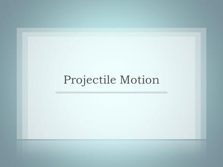 PROJECTILE MOTION An object launched into space without motive power of its own is called a projectile. If we neglect air resistance, the only force acting.