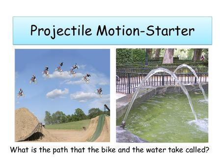 Projectile Motion-Starter What is the path that the bike and the water take called?