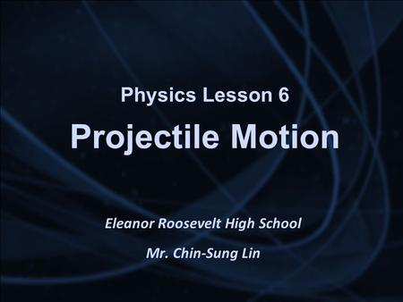 Physics Lesson 6 Projectile Motion Eleanor Roosevelt High School Mr. Chin-Sung Lin.