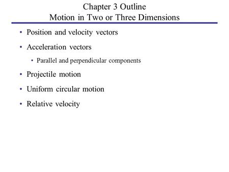 Chapter 3 Outline Motion in Two or Three Dimensions Position and velocity vectors Acceleration vectors Parallel and perpendicular components Projectile.
