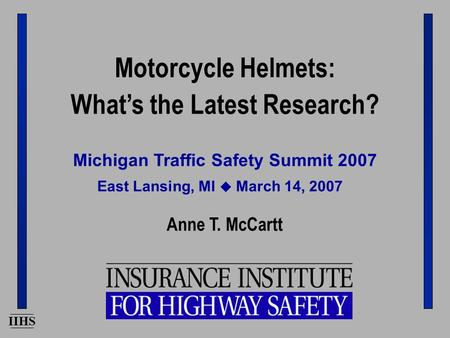 IIHS Michigan Traffic Safety Summit 2007 Anne T. McCartt East Lansing, MI  March 14, 2007 Motorcycle Helmets: What's the Latest Research?