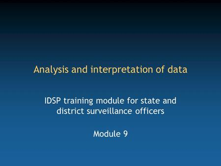 Analysis and interpretation of data IDSP training module for state and district surveillance officers Module 9.