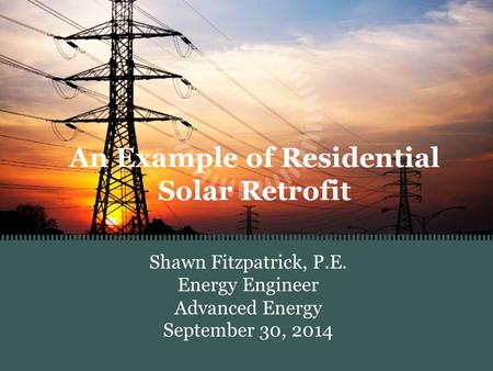 An Example of Residential Solar Retrofit Shawn Fitzpatrick, P.E. Energy Engineer Advanced Energy September 30, 2014.