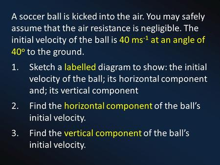 A soccer ball is kicked into the air. You may safely assume that the air resistance is negligible. The initial velocity of the ball is 40 ms -1 at an angle.