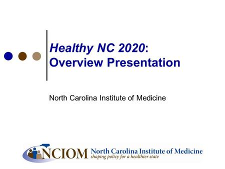 Healthy NC 2020: Overview Presentation North Carolina Institute of Medicine.